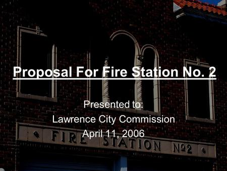 Proposal For Fire Station No. 2 Presented to: Lawrence City Commission April 11, 2006.