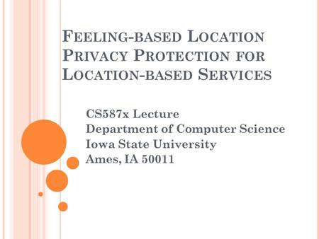 F EELING - BASED L OCATION P RIVACY P ROTECTION FOR L OCATION - BASED S ERVICES CS587x Lecture Department of Computer Science Iowa State University Ames,