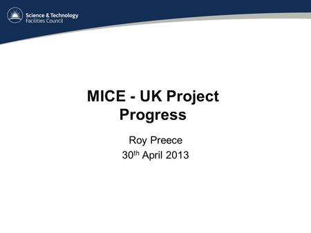 MICE - UK Project Progress Roy Preece 30 th April 2013.