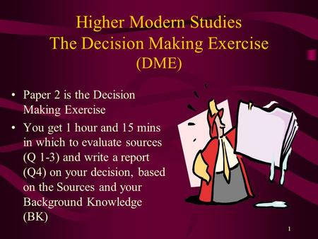 1 Higher Modern Studies The Decision Making Exercise (DME) Paper 2 is the Decision Making Exercise You get 1 hour and 15 mins in which to evaluate sources.