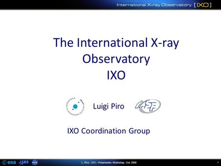 1L. Piro – IXO – Polarimetry Workshop, Oct. 2008 Luigi Piro IXO Coordination Group.