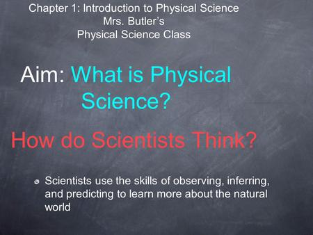 How do Scientists Think? Scientists use the skills of observing, inferring, and predicting to learn more about the natural world Aim: What is Physical.
