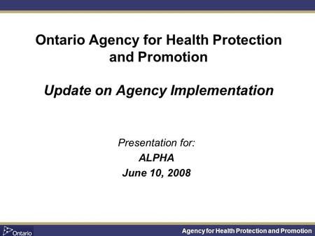 Agency for Health Protection and Promotion Presentation for: ALPHA June 10, 2008 Ontario Agency for Health Protection and Promotion Update on Agency Implementation.