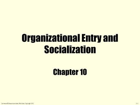 Organizational Entry and Socialization Chapter 10 Lawrence Erlbaum Associates, Publisher, Copyright 2002 10.1.