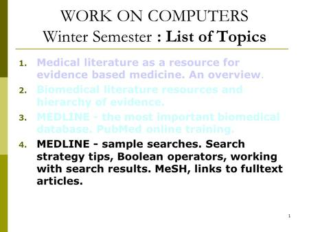 1 WORK ON COMPUTERS Winter Semester : List of Topics 1. Medical literature as a resource for evidence based medicine. An overview. 2. Biomedical literature.