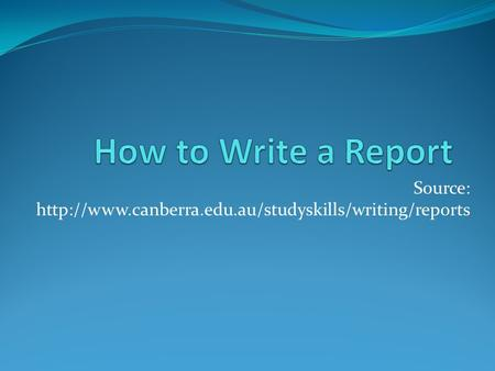 Source: http://www.canberra.edu.au/studyskills/writing/reports How to Write a Report Source: http://www.canberra.edu.au/studyskills/writing/reports.
