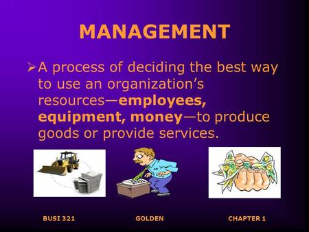 BUSI 321GOLDENCHAPTER 1 MANAGEMENT  A process of deciding the best way to use an organization's resources—employees, equipment, money—to produce goods.