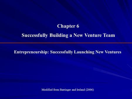 Entrepreneurship: Successfully Launching New Ventures Modified from Barringer and Ireland (2006) Chapter 6 Successfully Building a New Venture Team.