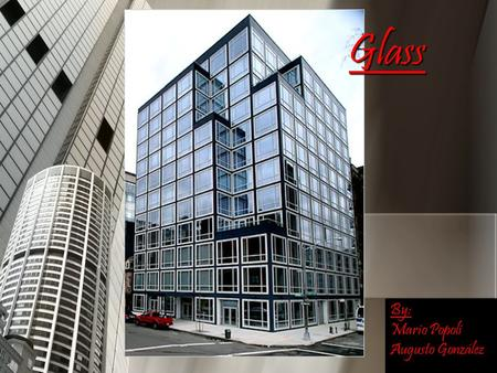 Glass By: Mario Popoli Augusto González. DefinitionPropertiesAdvantagesDisadvantagesHistoryUses Uses in architecture.