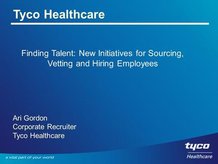 Tyco Healthcare Finding Talent: New Initiatives for Sourcing, Vetting and Hiring Employees Ari Gordon Corporate Recruiter Tyco Healthcare.