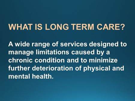 WHAT IS LONG TERM CARE? A wide range of services designed to manage limitations caused by a chronic condition and to minimize further deterioration of.
