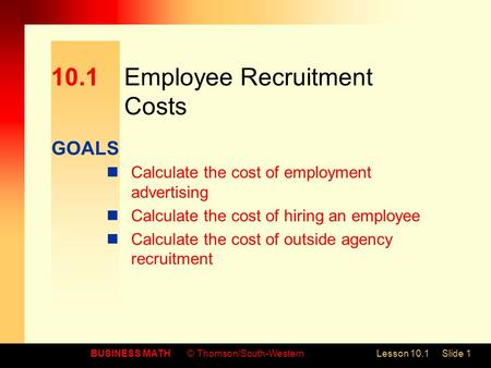GOALS BUSINESS MATH© Thomson/South-WesternLesson 10.1Slide 1 10.1Employee Recruitment Costs Calculate the cost of employment advertising Calculate the.