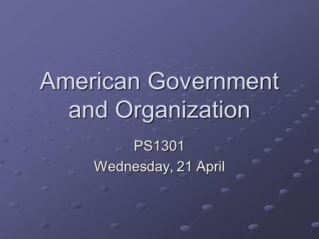 American Government and Organization PS1301 Wednesday, 21 April.