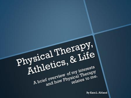 Physical Therapy, Athletics, & Life A brief overview of my interests and how Physical Therapy relates to me. By Kara L. Altland.