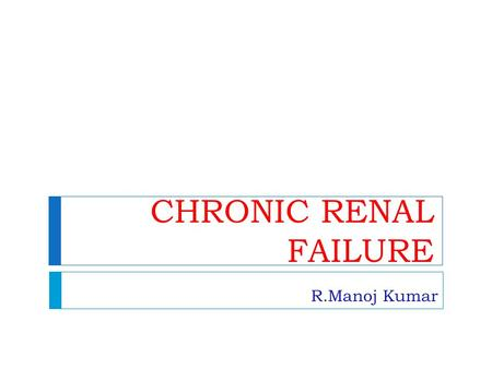 CHRONIC RENAL FAILURE R.Manoj Kumar.