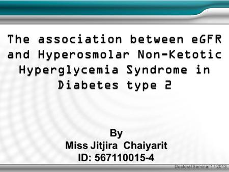 By Miss Jitjira Chaiyarit ID: 567110015-4 The association between eGFR and Hyperosmolar Non-Ketotic Hyperglycemia Syndrome in Diabetes type 2 Doctoral.