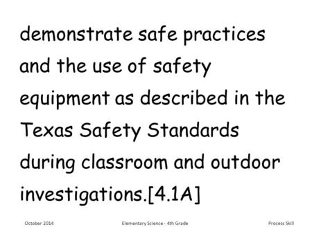 Process Skill demonstrate safe practices and the use of safety equipment as described in the Texas Safety Standards during classroom and outdoor investigations.[4.1A]