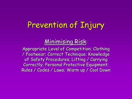 Prevention of Injury Minimising Risk : Appropriate Level of Competition; Clothing / Footwear; Correct Technique; Knowledge of Safety Procedures; Lifting.