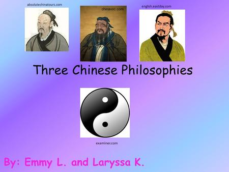 Three Chinese Philosophies By: Emmy L. and Laryssa K. examiner.com absolutechinatours.com english.eastday.com chinavoc.com.