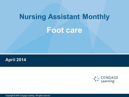 Nursing Assistant Monthly Copyright © 2014 Cengage Learning. All rights reserved. April 2014 Foot care.