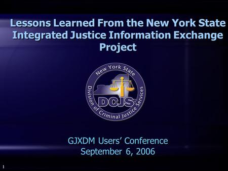 1 Lessons Learned From the New York State Integrated Justice Information Exchange Project GJXDM Users' Conference September 6, 2006.