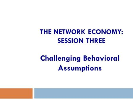 THE NETWORK ECONOMY: SESSION THREE Challenging Behavioral Assumptions.