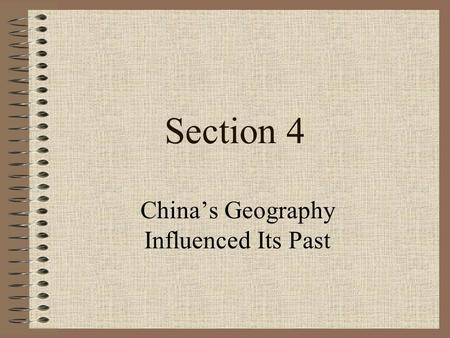 Section 4 China's Geography Influenced Its Past Objectives How have the size and physical geography of China affected its history? Which dynasties ruled.