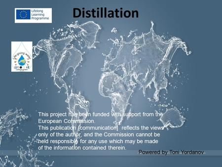 Distillation Powered by Toni Yordanov This project has been funded with support from the European Commission. This publication [communication] reflects.