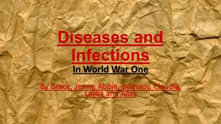 Diseases and Infections In World War One By Grace, Jenny, Abbie, Bethany, Claudia, Laylia and Aliza.
