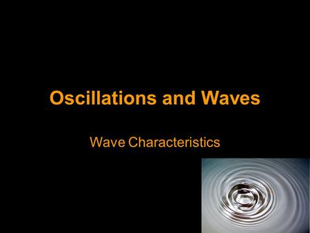 Oscillations and Waves Wave Characteristics. Waves A wave is a means of transferring energy and momentum from one point to another without there being.