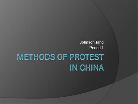Johnson Tang Period 1. Introduction  The methods of protest in China have many different types of things that could be use. The way that method in China.
