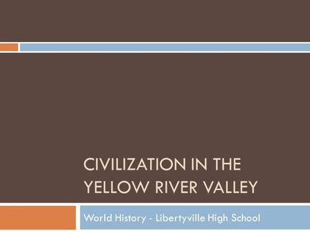 CIVILIZATION IN THE YELLOW RIVER VALLEY World History - Libertyville High School.
