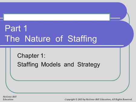Part 1 The Nature of Staffing Chapter 1: Staffing Models and Strategy McGraw-Hill Education Copyright © 2015 by McGraw-Hill Education, All Rights Reserved.