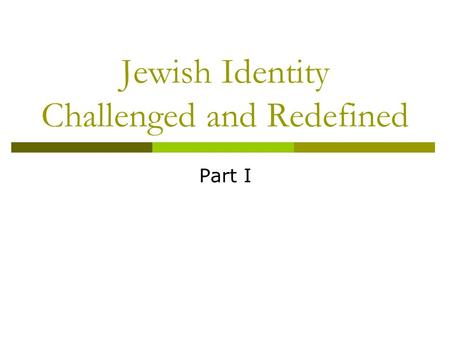 Jewish Identity Challenged and Redefined Part I. Who am I? Why? 1) Are there things on your partner's list that you would have added to your list if you.