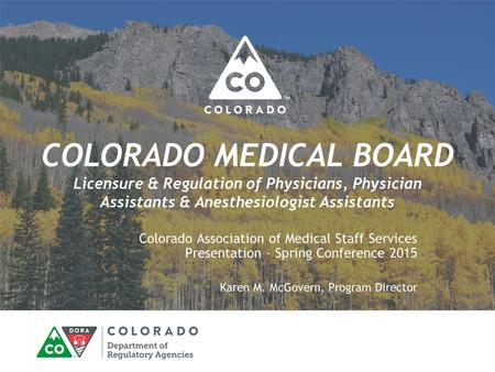 COLORADO MEDICAL BOARD Licensure & Regulation of Physicians, Physician Assistants & Anesthesiologist Assistants Colorado Association of Medical Staff Services.