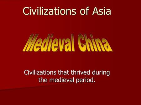 Civilizations of Asia Civilizations that thrived during the medieval period.