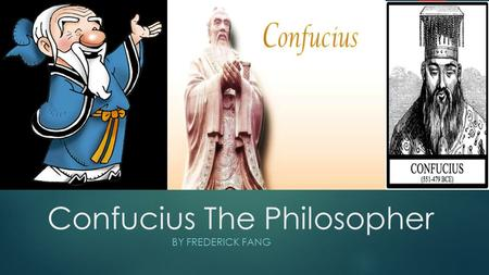 Confucius The Philosopher BY FREDERICK FANG. The Not So Secret Life of Confucius He was born on September 28 th, 551 BC to a military officer. His dad.