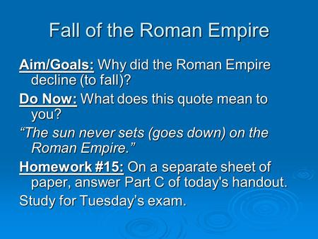 "Fall of the Roman Empire Aim/Goals: Why did the Roman Empire decline (to fall)? Do Now: What does this quote mean to you? ""The sun never sets (goes down)"