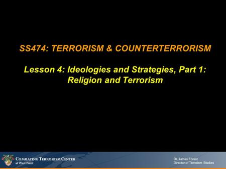 C OMBATING T ERRORISM C ENTER at West Point Dr. James Forest Director of Terrorism Studies SS474: TERRORISM & COUNTERTERRORISM Lesson 4: Ideologies and.