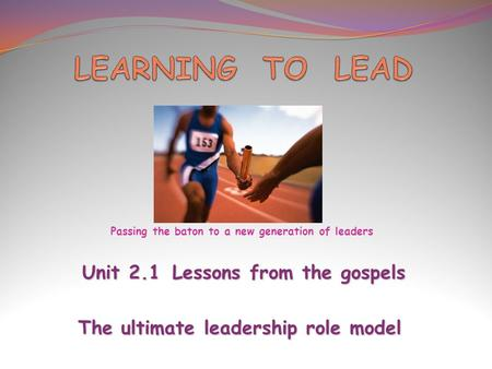 Unit 2.1Lessons from the gospels Unit 2.1Lessons from the gospels The ultimate leadership role model Passing the baton to a new generation of leaders.