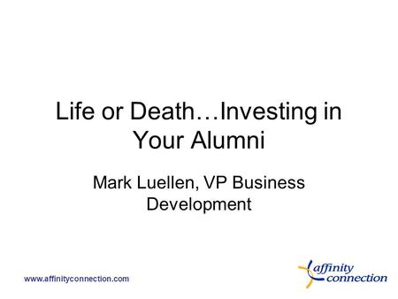 Www.affinityconnection.com Life or Death…Investing in Your Alumni Mark Luellen, VP Business Development.