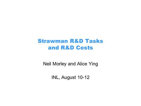 Strawman R&D Tasks and R&D Costs Neil Morley and Alice Ying INL, August 10-12.