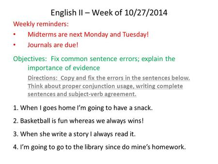 English II – Week of 10/27/2014 Weekly reminders: Midterms are next Monday and Tuesday! Journals are due! Objectives: Fix common sentence errors; explain.