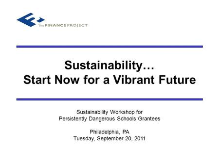 Sustainability… Start Now for a Vibrant Future Sustainability Workshop for Persistently Dangerous Schools Grantees Philadelphia, PA Tuesday, September.
