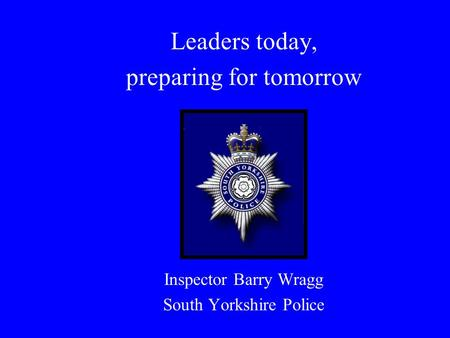 Leaders today, preparing for tomorrow Inspector Barry Wragg South Yorkshire Police.