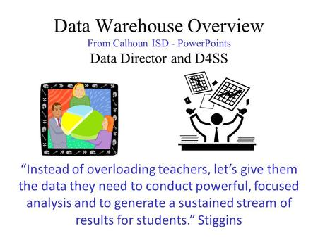 "Data Warehouse Overview From Calhoun ISD - PowerPoints Data Director and D4SS ""Instead of overloading teachers, let's give them the data they need to conduct."