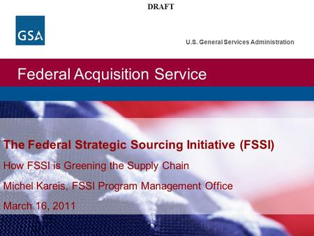 Federal Acquisition Service U.S. General Services Administration DRAFT The Federal Strategic Sourcing Initiative (FSSI) How FSSI is Greening the Supply.