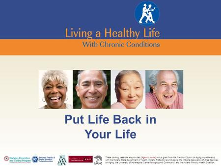 Put Life Back in Your Life These training sessions are provided {Agency Name} with a grant from the National Council on Aging in partnership with the Indiana.