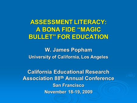 "ASSESSMENT LITERACY: A BONA FIDE ""MAGIC BULLET"" FOR EDUCATION W. James Popham University of California, Los Angeles California Educational Research Association."