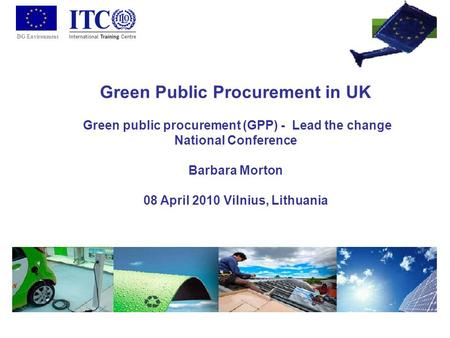 DG Environment Green Public Procurement in UK Green public procurement (GPP) - Lead the change National Conference Barbara Morton 08 April 2010 Vilnius,
